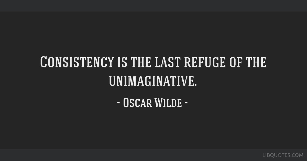 Consistency is the last refuge of the unimaginative.