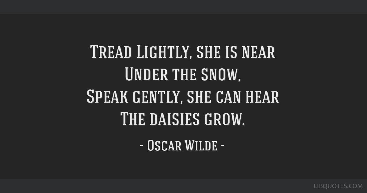 Tread Lightly, she is near Under the snow, Speak gently, she can hear The daisies grow.