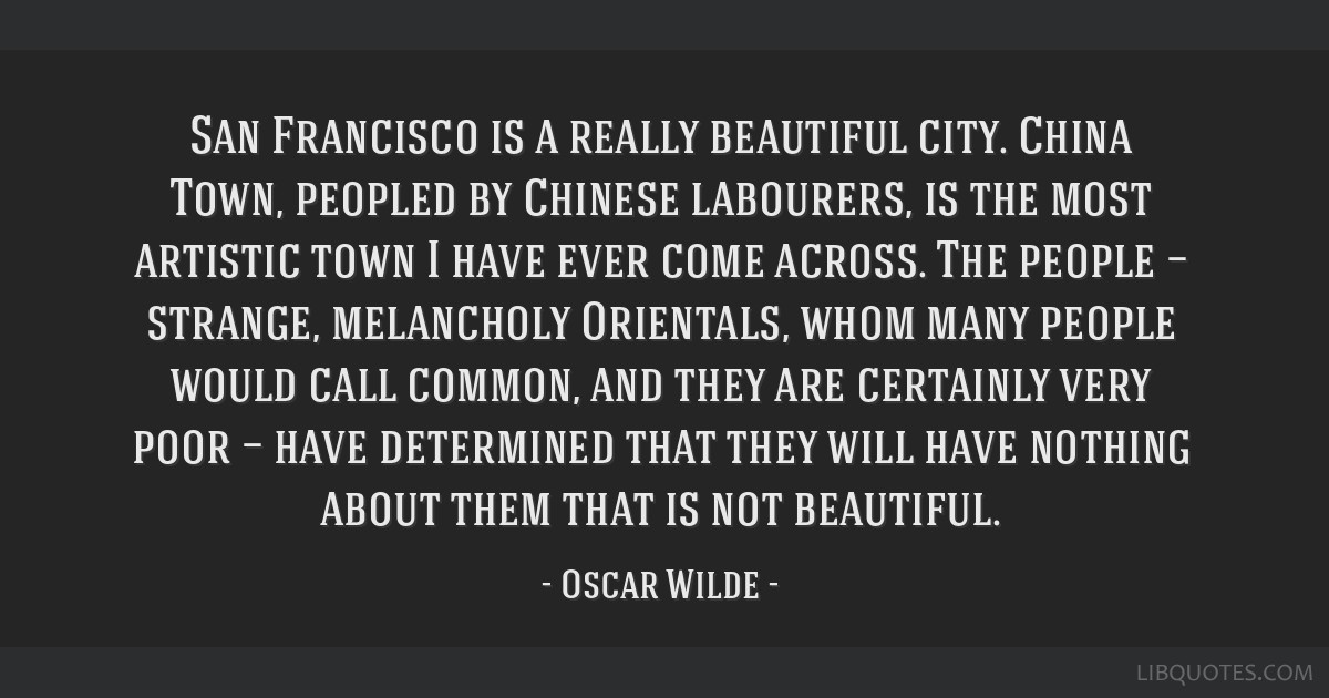 San Francisco is a really beautiful city. China Town, peopled by Chinese labourers, is the most artistic town I have ever come across. The people — ...
