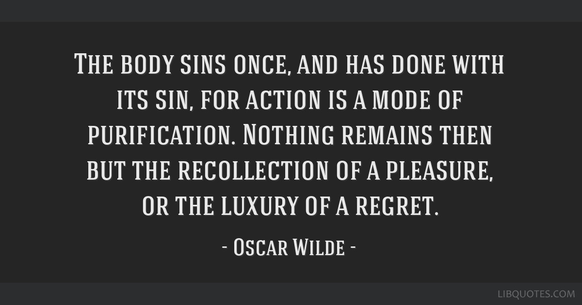 The body sins once, and has done with its sin, for action is a mode of purification. Nothing remains then but the recollection of a pleasure, or the...