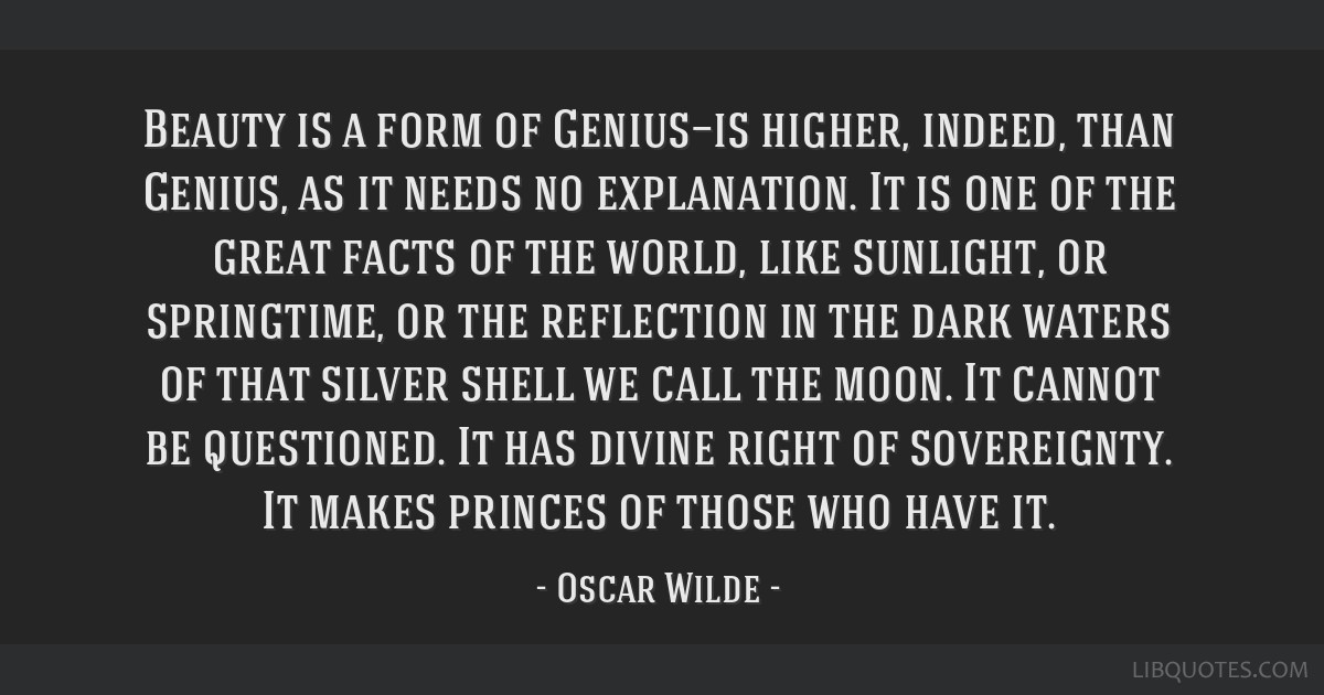 Beauty is a form of Genius—is higher, indeed, than Genius, as it needs no explanation. It is one of the great facts of the world, like sunlight, or ...
