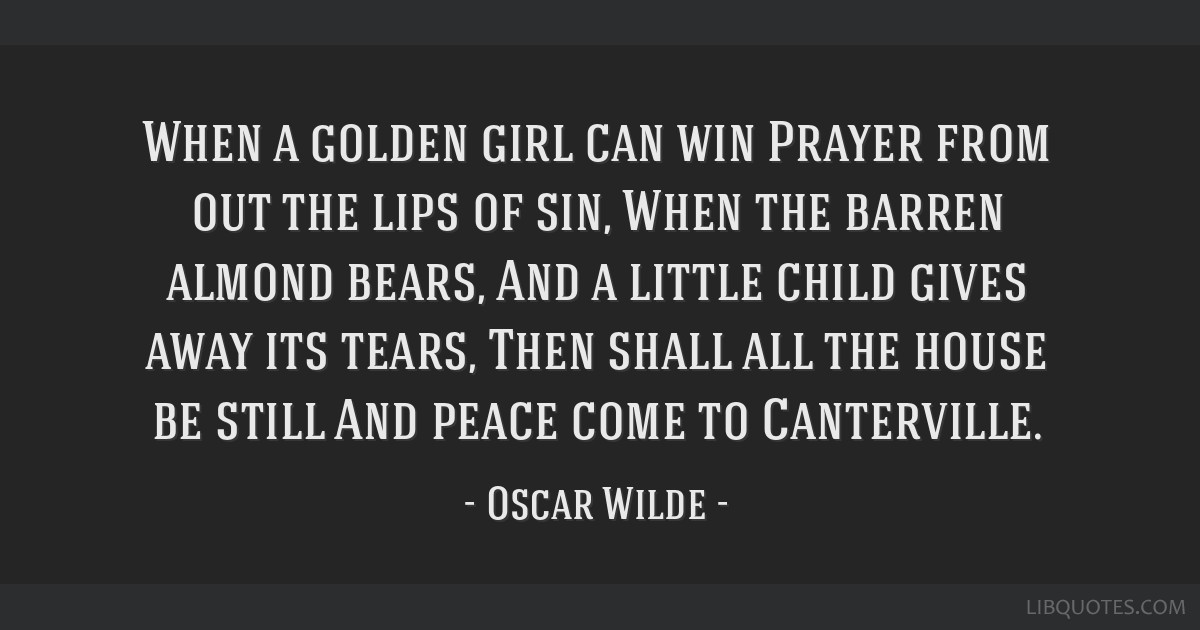 When a golden girl can win Prayer from out the lips of sin, When the barren almond bears, And a little child gives away its tears, Then shall all the ...