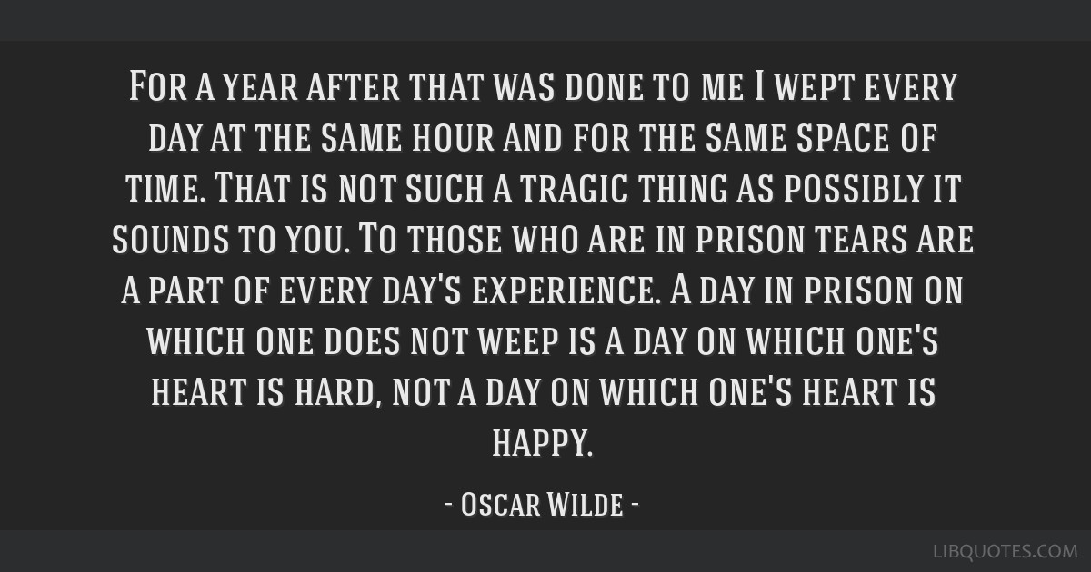 For a year after that was done to me I wept every day at the same hour and for the same space of time. That is not such a tragic thing as possibly it ...