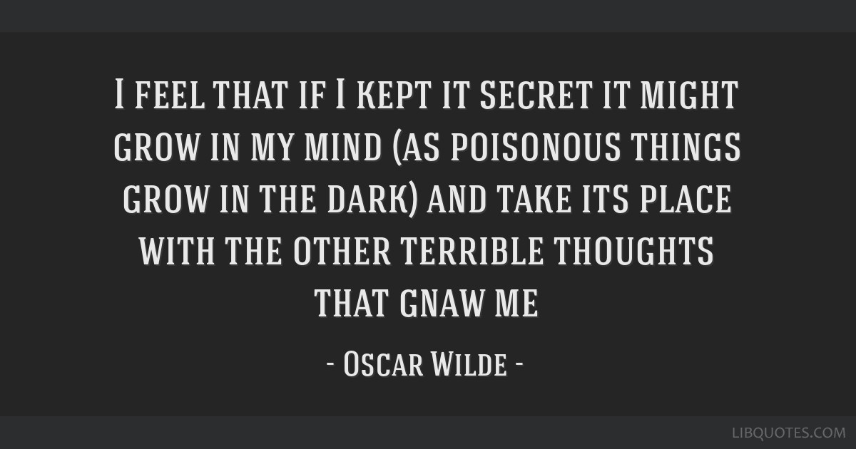 I feel that if I kept it secret it might grow in my mind (as poisonous things grow in the dark) and take its place with the other terrible thoughts...