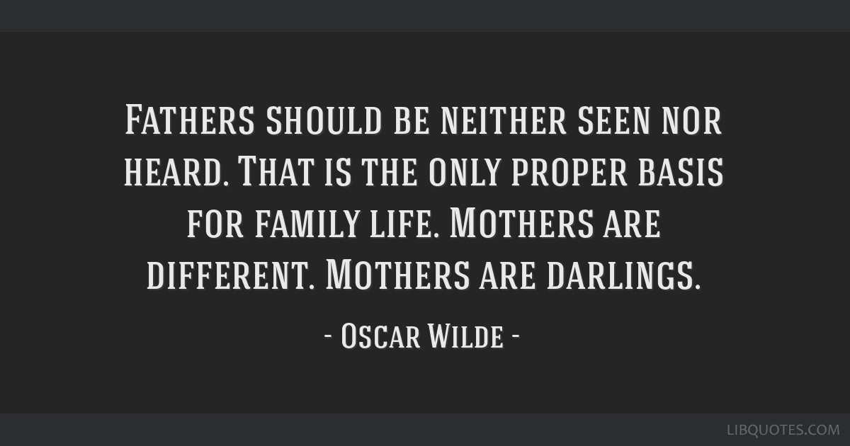 Fathers should be neither seen nor heard. That is the only proper basis for family life. Mothers are different. Mothers are darlings.