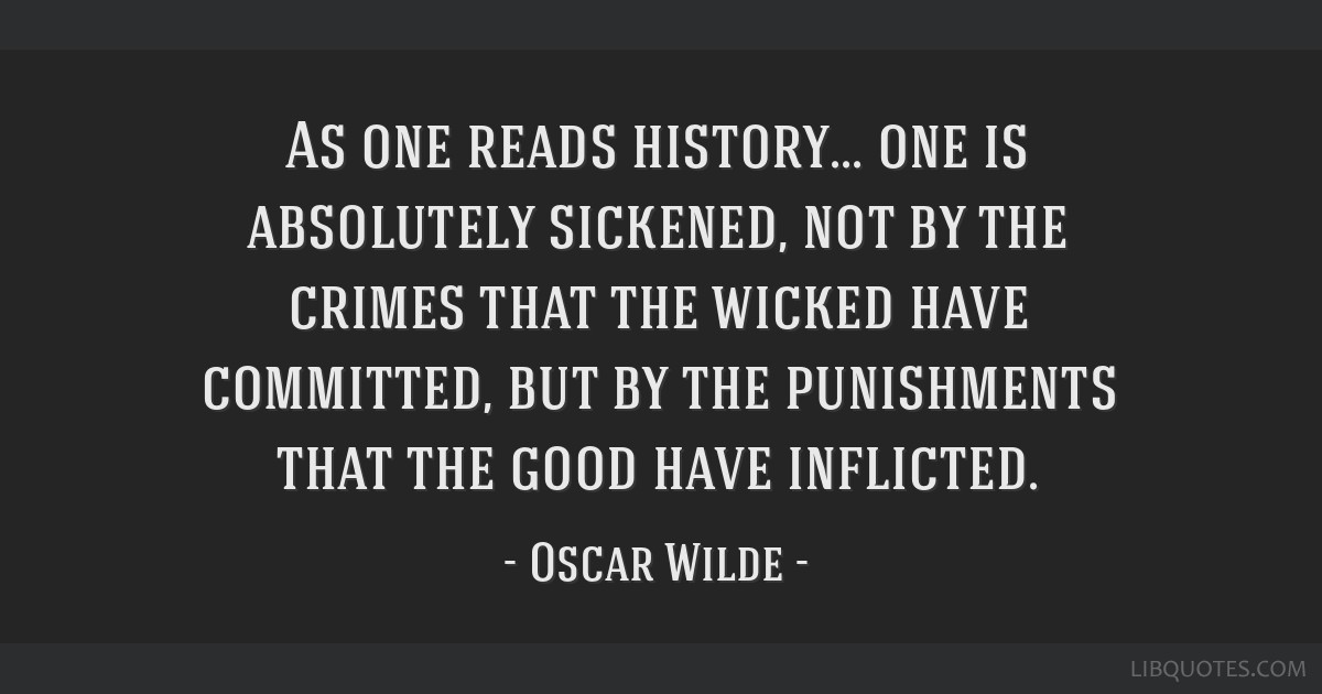 As one reads history... one is absolutely sickened, not by the crimes that the wicked have committed, but by the punishments that the good have...