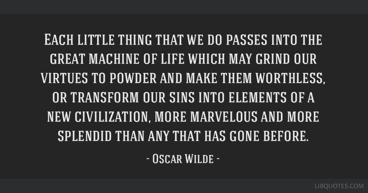 Each little thing that we do passes into the great machine of life which may grind our virtues to powder and make them worthless, or transform our...