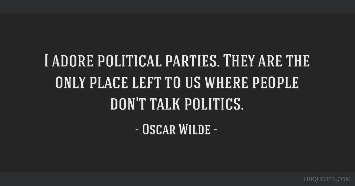 I adore political parties. They are the only place left to us where people don't talk politics.