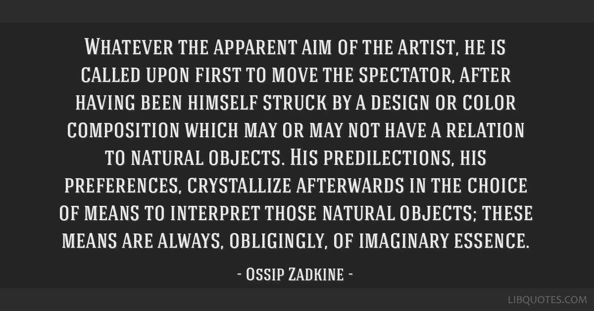 Whatever the apparent aim of the artist, he is called upon first to move the spectator, after having been himself struck by a design or color...