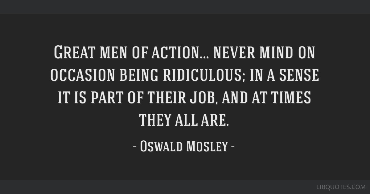 Great men of action... never mind on occasion being ridiculous; in a sense it is part of their job, and at times they all are.