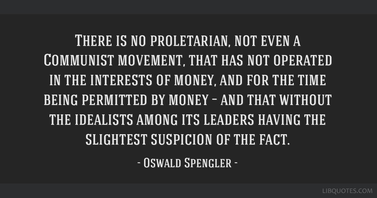 There is no proletarian, not even a Communist movement, that has not operated in the interests of money, and for the time being permitted by money...