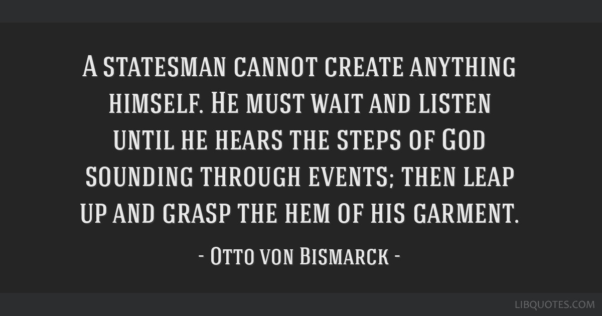A statesman cannot create anything himself. He must wait and listen until he hears the steps of God sounding through events; then leap up and grasp...
