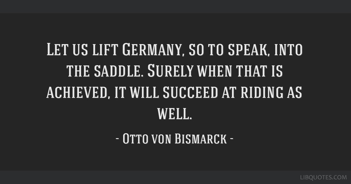 Let us lift Germany, so to speak, into the saddle. Surely when that is achieved, it will succeed at riding as well.
