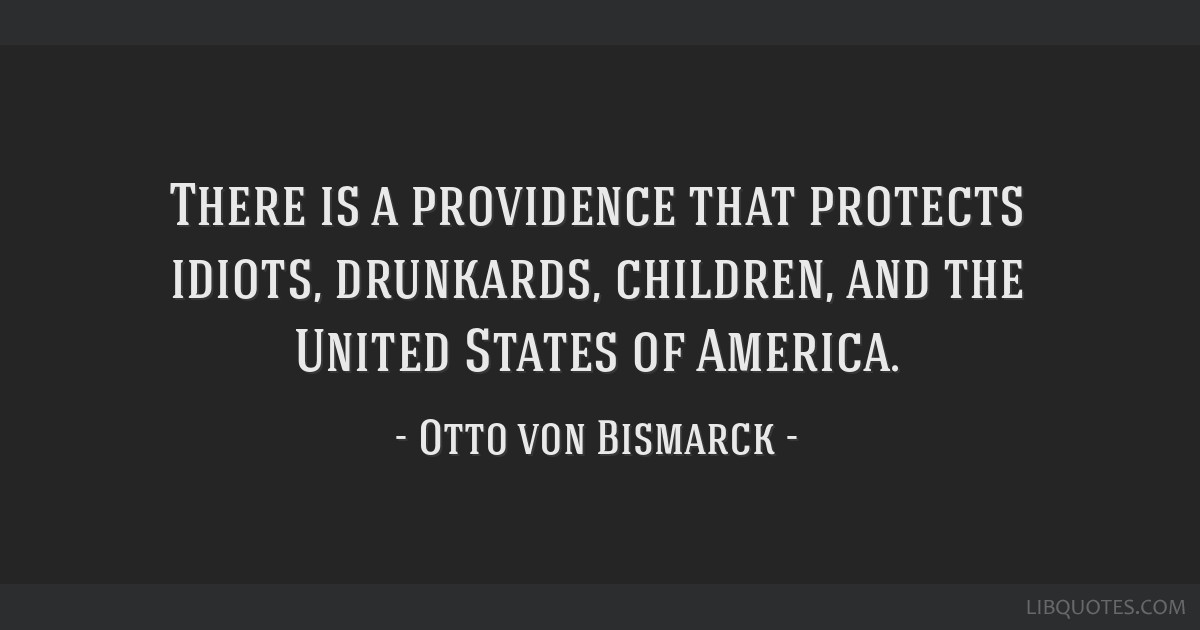There is a providence that protects idiots, drunkards, children, and the United States of America.