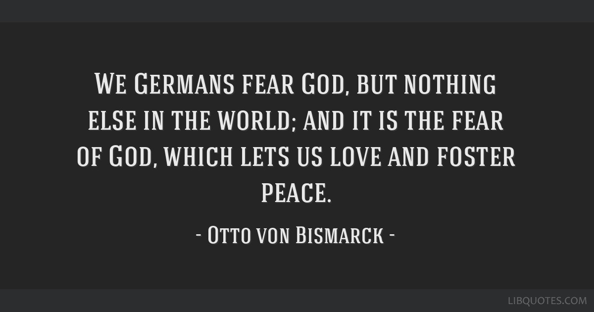 We Germans fear God, but nothing else in the world; and it is the fear of God, which lets us love and foster peace.