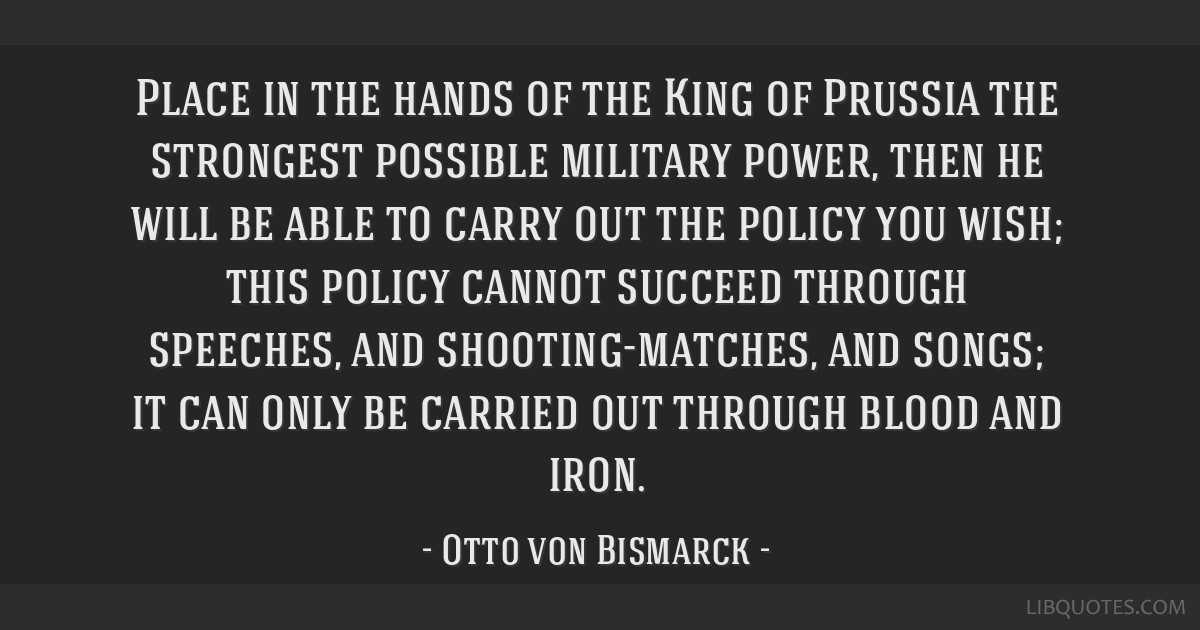 Place in the hands of the King of Prussia the strongest possible military power, then he will be able to carry out the policy you wish; this policy...