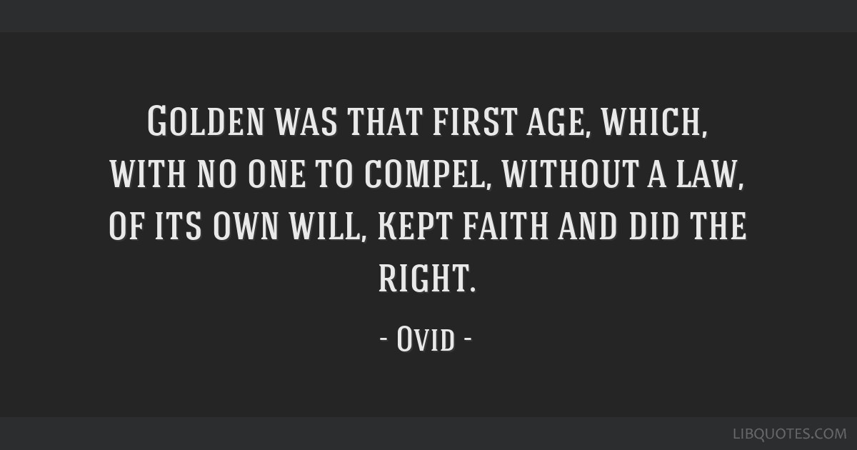 Golden was that first age, which, with no one to compel, without a law, of its own will, kept faith and did the right.