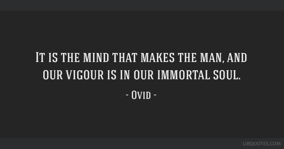 It is the mind that makes the man, and our vigour is in our immortal soul.