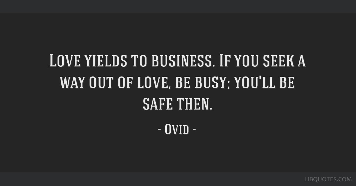 Love yields to business. If you seek a way out of love, be busy; you'll be safe then.