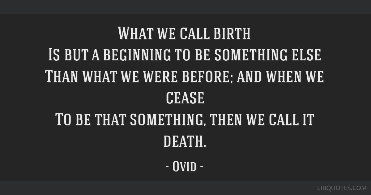 What we call birth Is but a beginning to be something else Than what we were before; and when we cease To be that something, then we call it death.