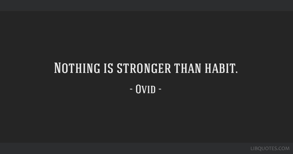 Nothing is stronger than habit.