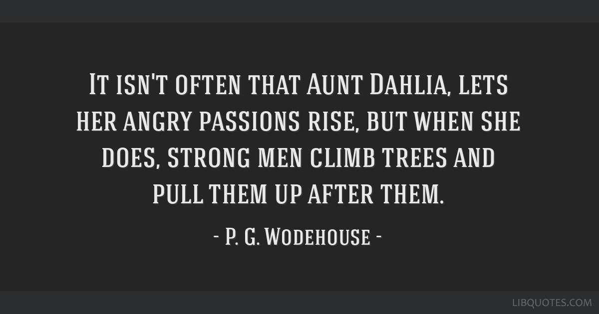 It isn't often that Aunt Dahlia, lets her angry passions rise, but when she does, strong men climb trees and pull them up after them.