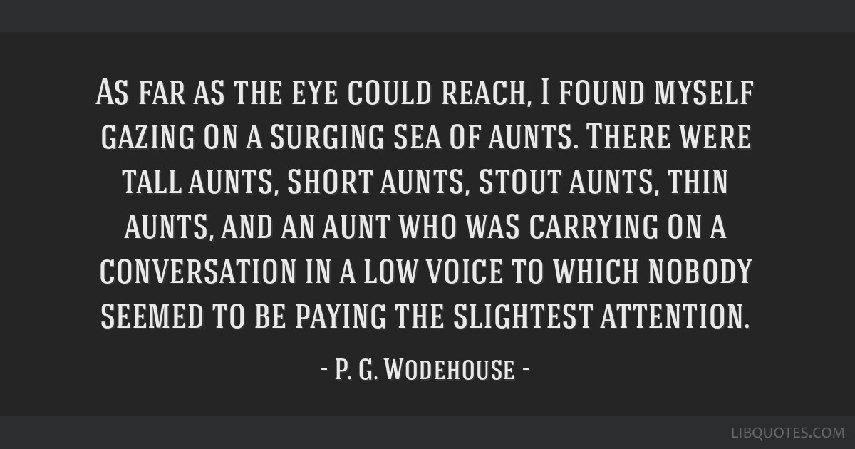 As far as the eye could reach, I found myself gazing on a surging sea of aunts. There were tall aunts, short aunts, stout aunts, thin aunts, and an...