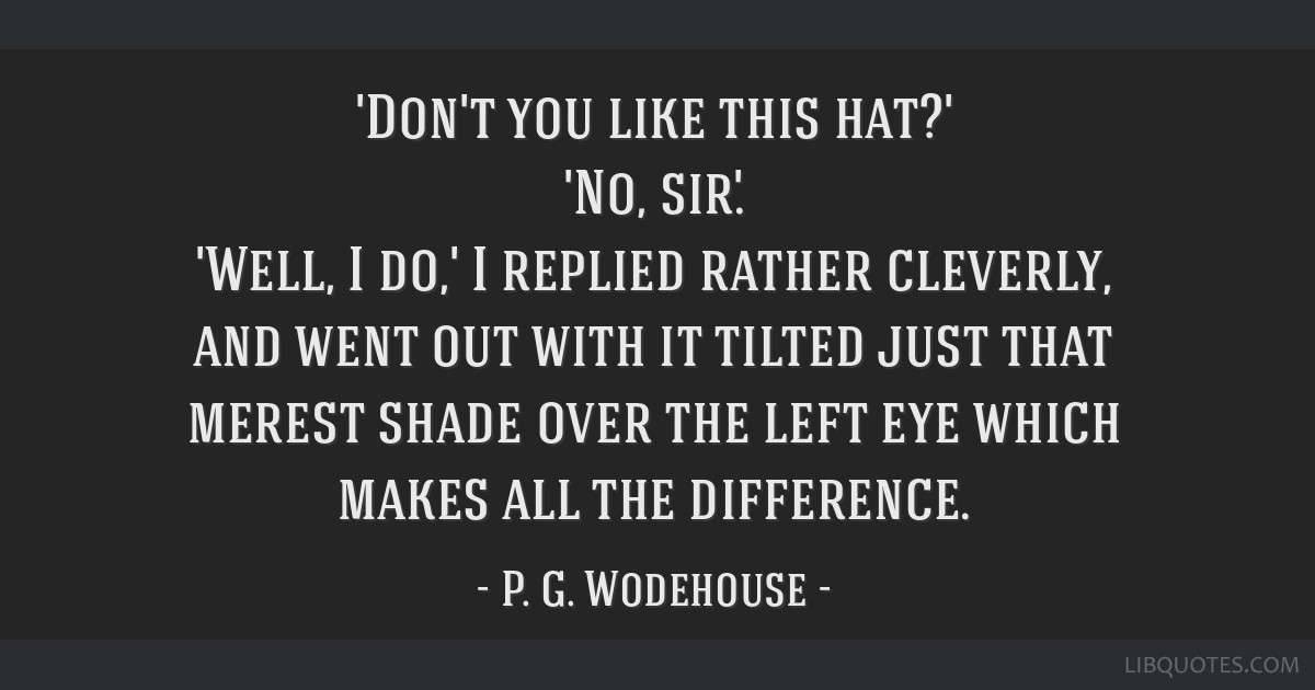 'Don't you like this hat?' 'No, sir.' 'Well, I do,' I replied rather cleverly, and went out with it tilted just that merest shade over the left eye...