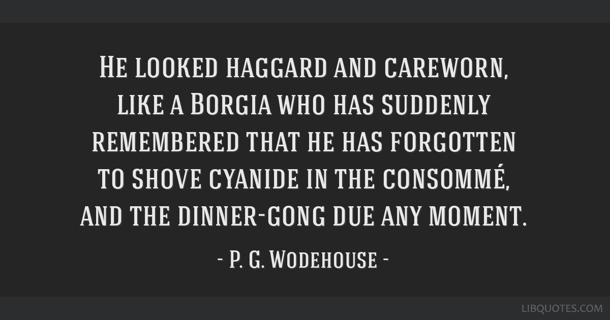 He looked haggard and careworn, like a Borgia who has suddenly remembered that he has forgotten to shove cyanide in the consommé, and the...