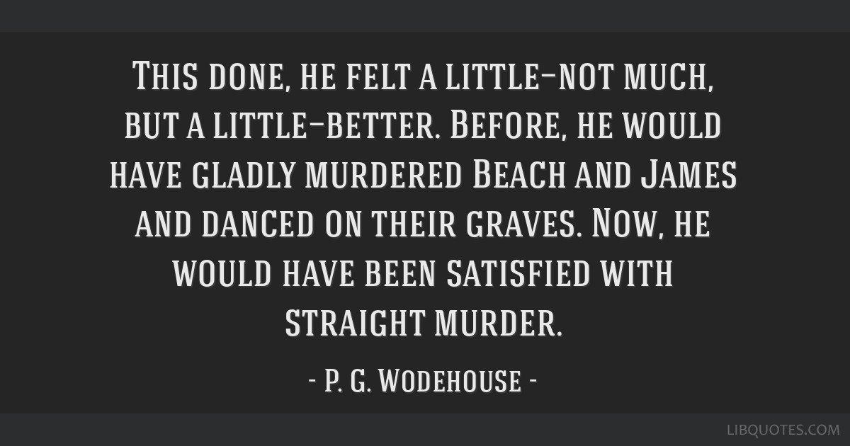 This done, he felt a little—not much, but a little—better. Before, he would have gladly murdered Beach and James and danced on their graves. Now, ...