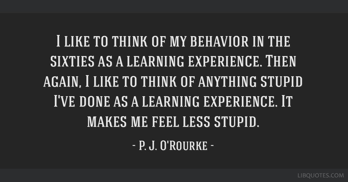 I like to think of my behavior in the sixties as a learning experience. Then again, I like to think of anything stupid I've done as a learning...