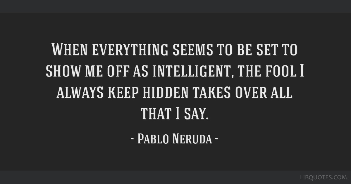 When everything seems to be set to show me off as intelligent, the fool I always keep hidden takes over all that I say.