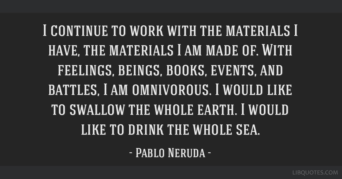 I continue to work with the materials I have, the materials I am made of. With feelings, beings, books, events, and battles, I am omnivorous. I would ...