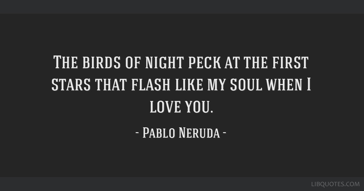 The birds of night peck at the first stars that flash like my soul when I love you.