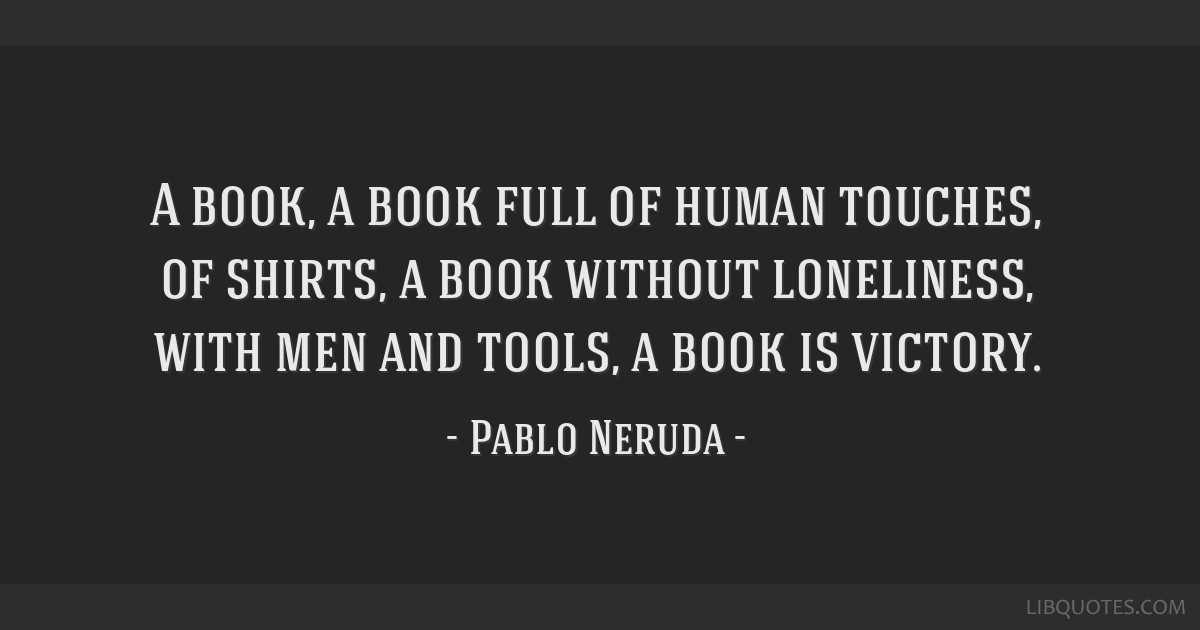 A book, a book full of human touches, of shirts, a book without loneliness, with men and tools, a book is victory.