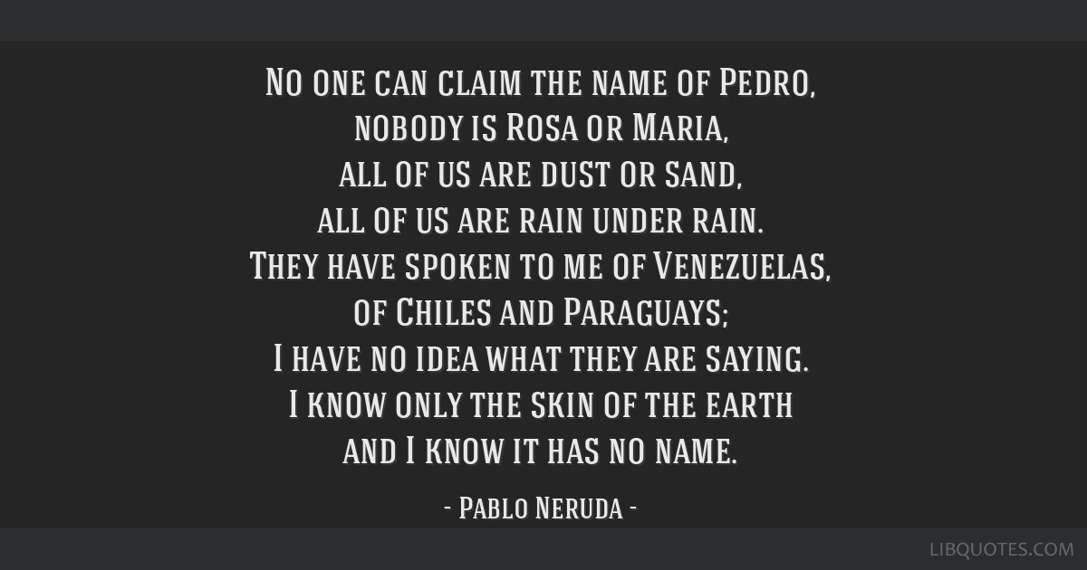 No one can claim the name of Pedro, nobody is Rosa or Maria, all of us are dust or sand, all of us are rain under rain. They have spoken to me of...