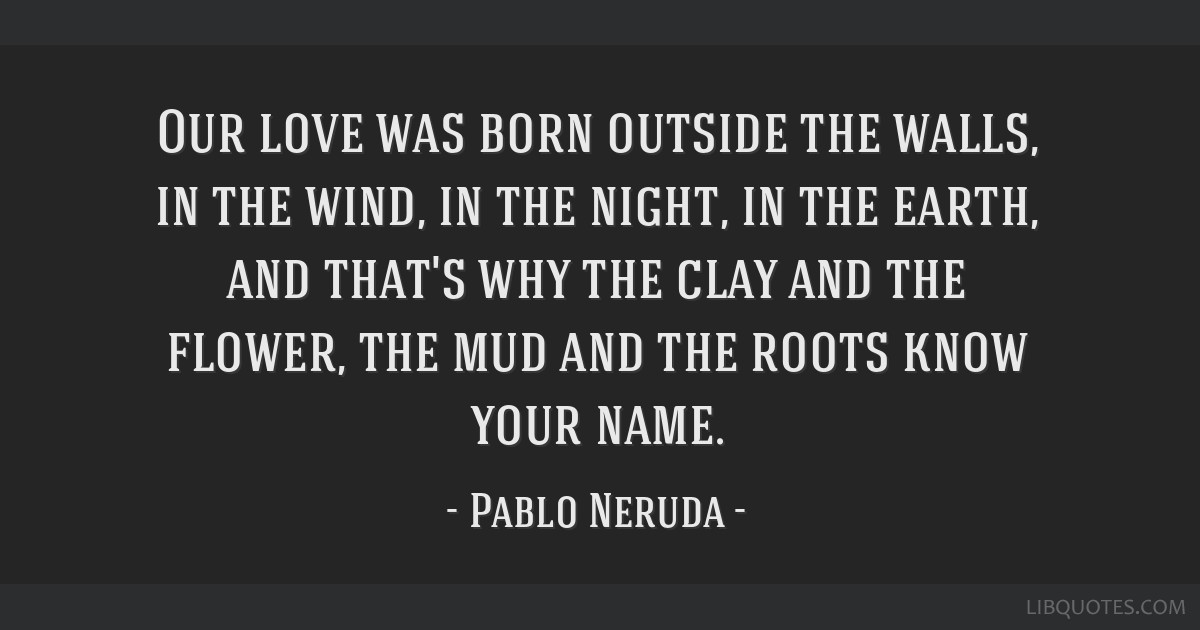 Our love was born outside the walls, in the wind, in the night, in the earth, and that's why the clay and the flower, the mud and the roots know your ...