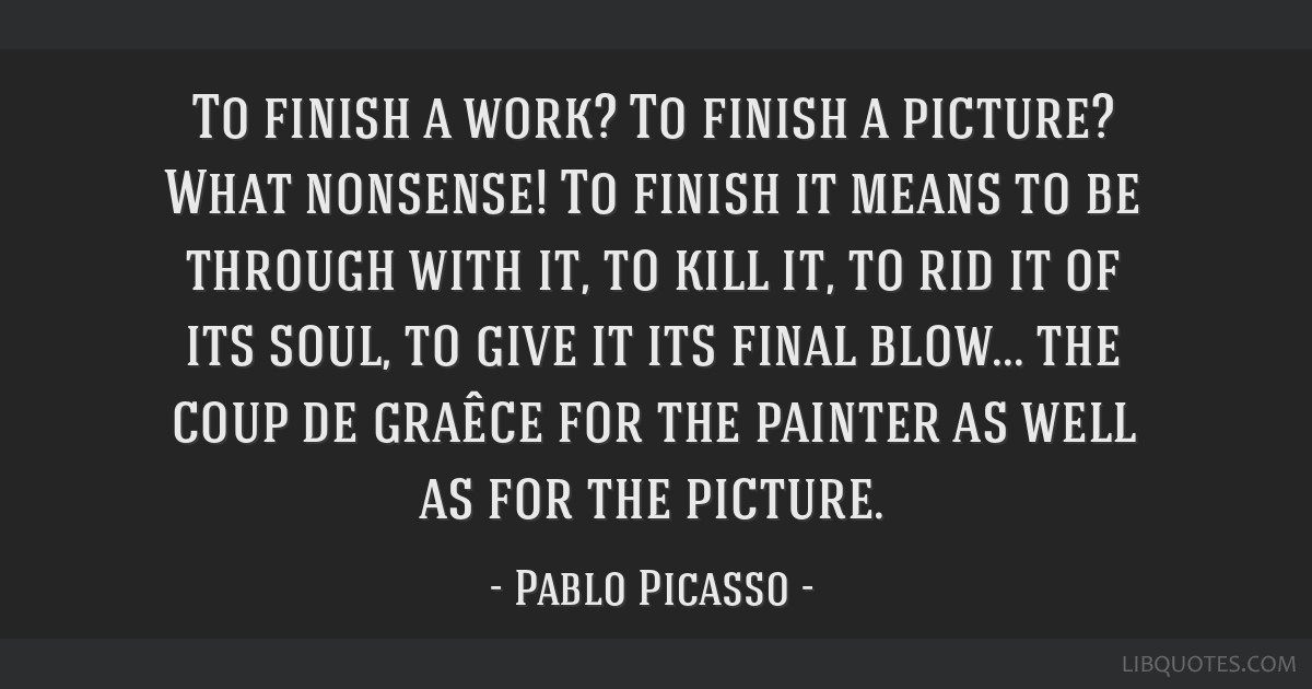 To finish a work? To finish a picture? What nonsense! To finish it means to be through with it, to kill it, to rid it of its soul, to give it its...