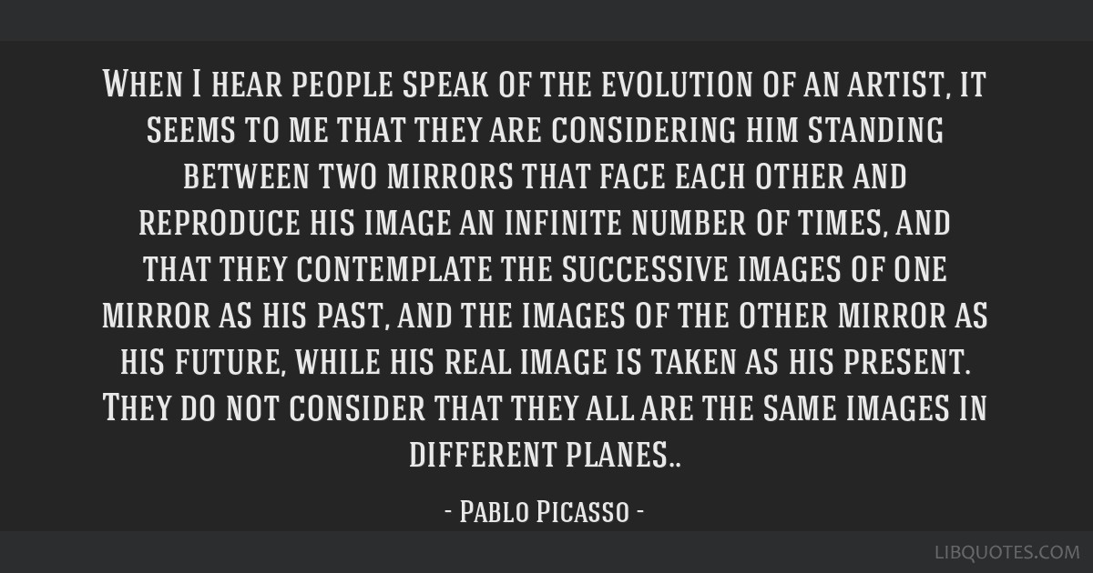 When I hear people speak of the evolution of an artist, it seems to me that they are considering him standing between two mirrors that face each...