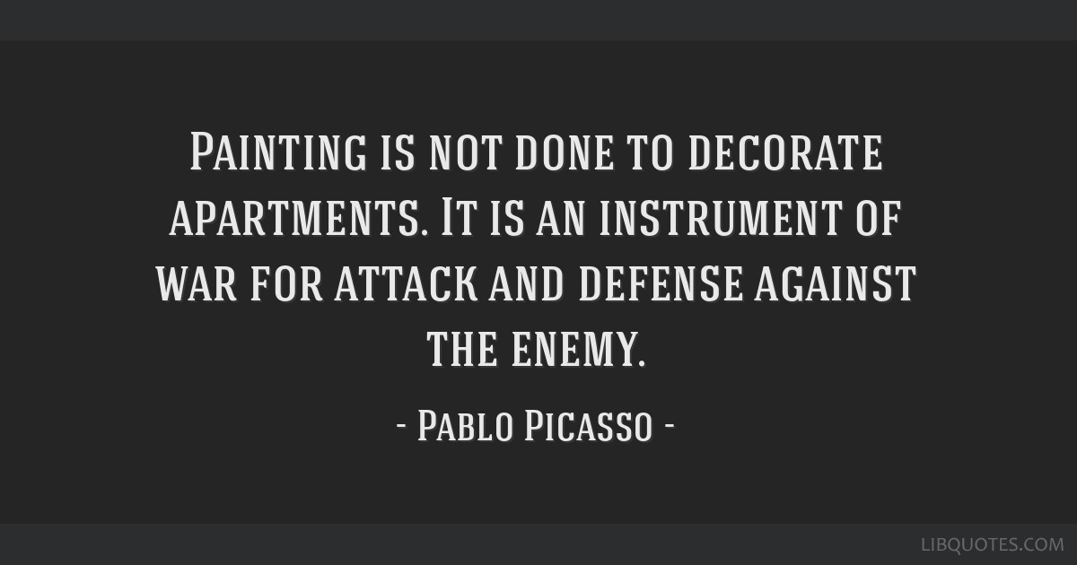 Painting is not done to decorate apartments. It is an instrument of war for attack and defense against the enemy.