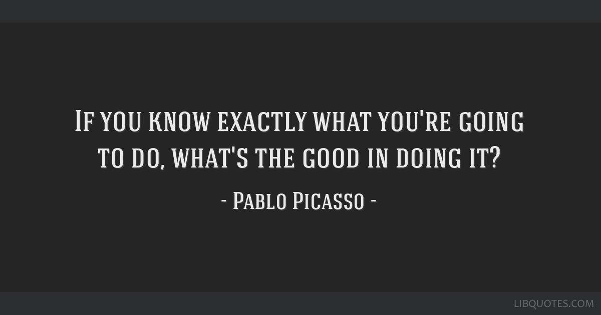 If you know exactly what you're going to do, what's the good in doing it?