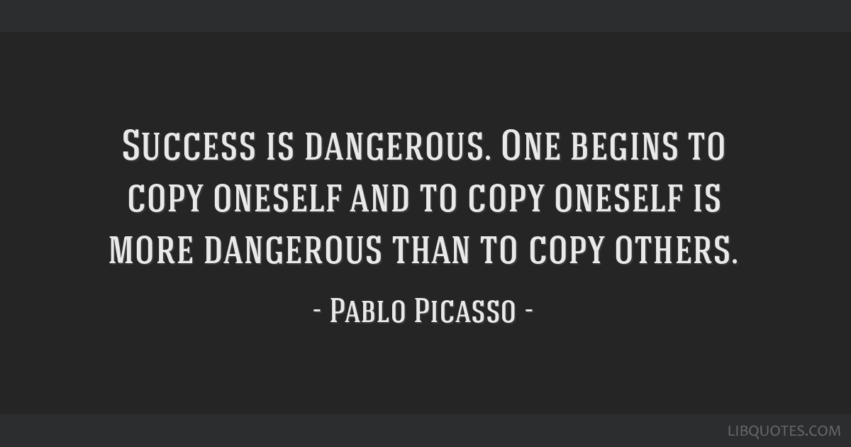 Success is dangerous. One begins to copy oneself and to copy oneself is more dangerous than to copy others.