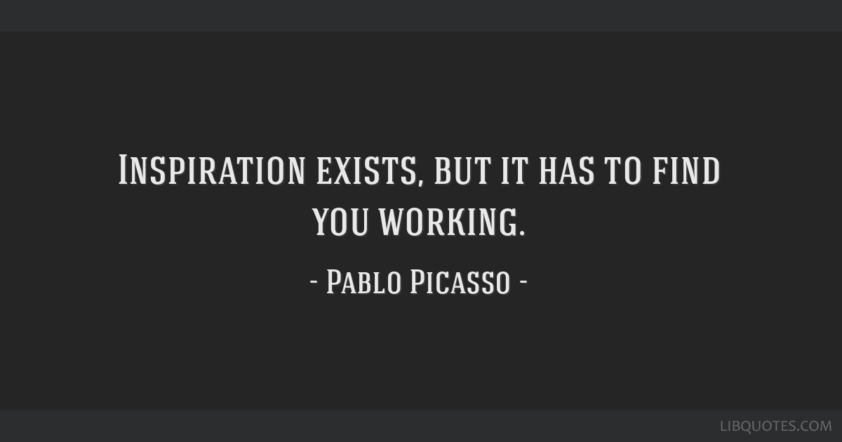 Inspiration exists, but it has to find you working.