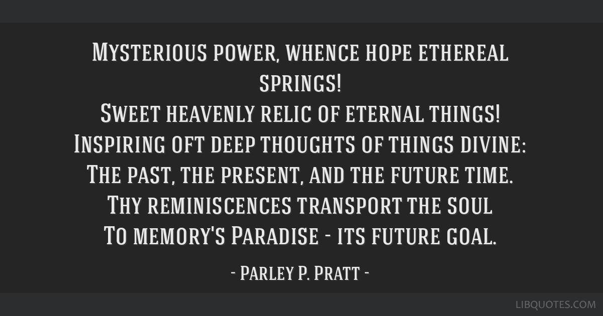 Mysterious power, whence hope ethereal springs! Sweet heavenly relic of eternal things! Inspiring oft deep thoughts of things divine: The past, the...