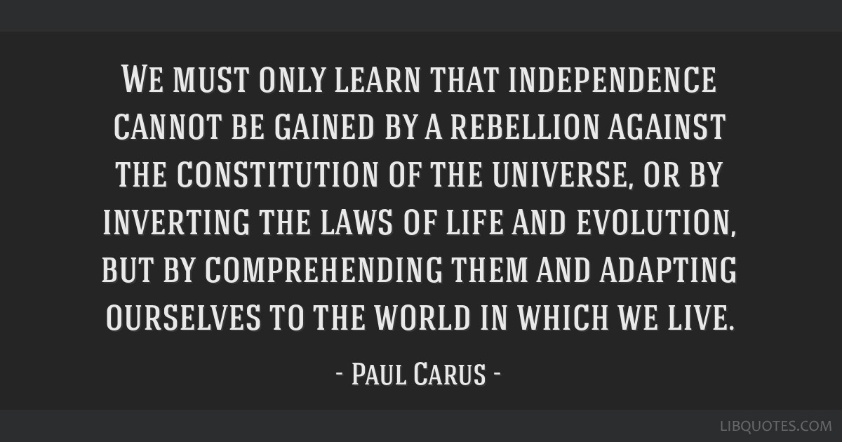 We must only learn that independence cannot be gained by a rebellion against the constitution of the universe, or by inverting the laws of life and...