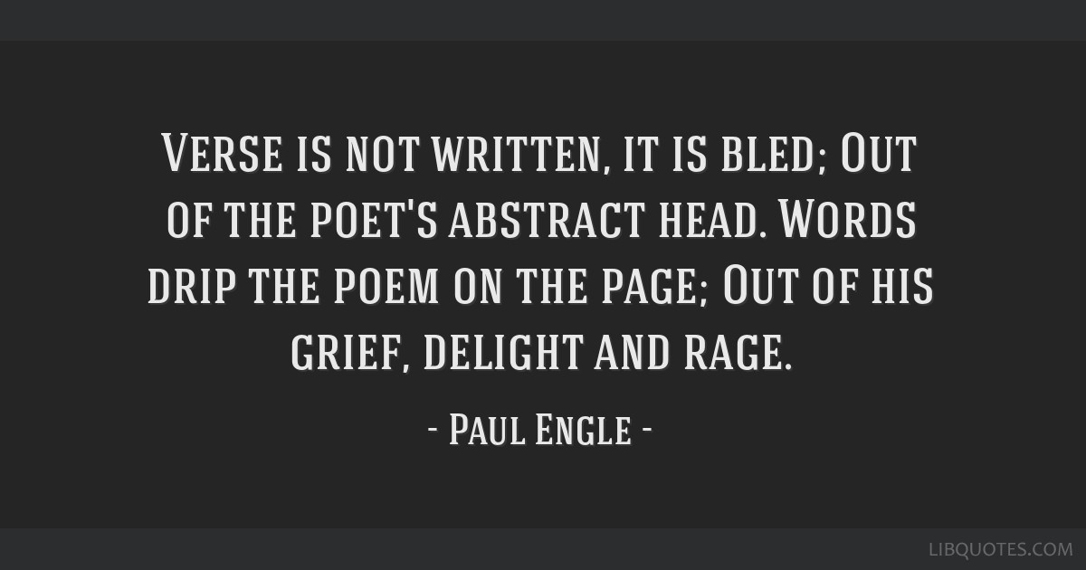 Verse is not written, it is bled; Out of the poet's abstract head. Words drip the poem on the page; Out of his grief, delight and rage.