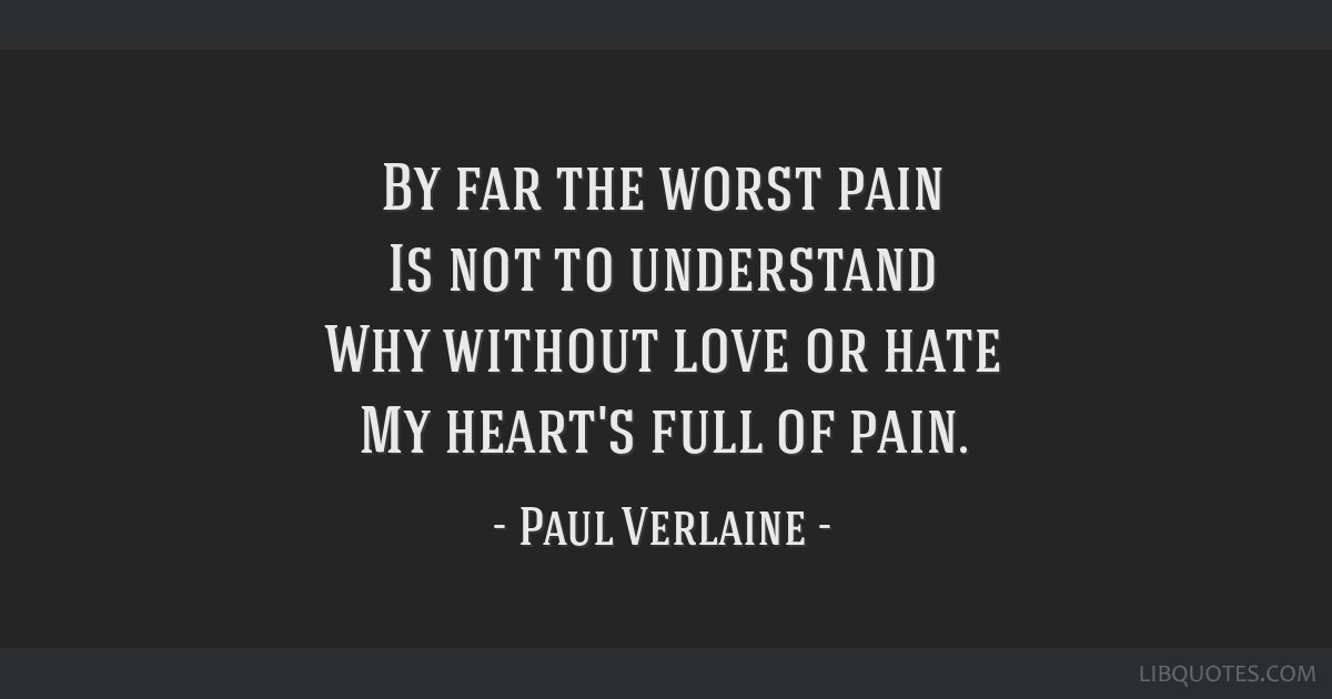 By far the worst pain Is not to understand Why without love ...