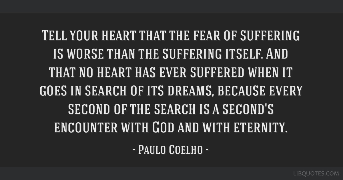 Tell your heart that the fear of suffering is worse than the suffering itself. And that no heart has ever suffered when it goes in search of its...