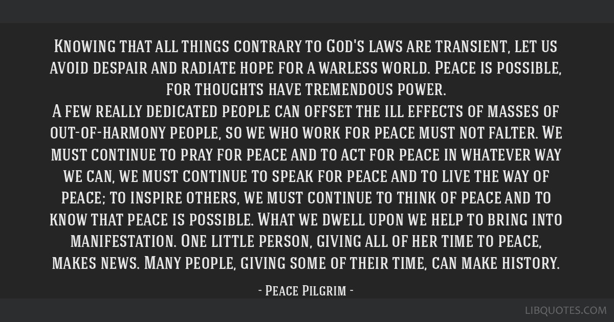 Knowing that all things contrary to God's laws are transient, let us avoid despair and radiate hope for a warless world. Peace is possible, for...