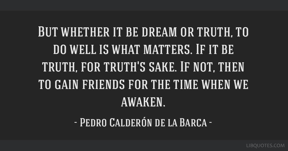 But whether it be dream or truth, to do well is what matters. If it be truth, for truth's sake. If not, then to gain friends for the time when we...